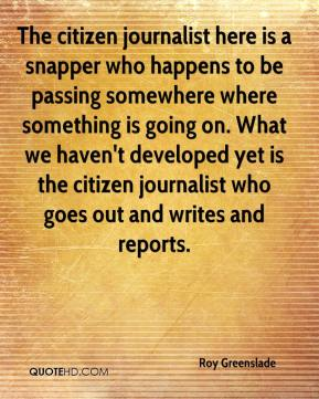 Roy Greenslade  - The citizen journalist here is a snapper who happens to be passing somewhere where something is going on. What we haven't developed yet is the citizen journalist who goes out and writes and reports.