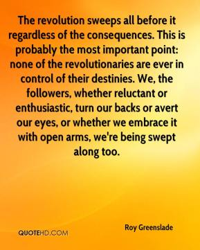 Roy Greenslade  - The revolution sweeps all before it regardless of the consequences. This is probably the most important point: none of the revolutionaries are ever in control of their destinies. We, the followers, whether reluctant or enthusiastic, turn our backs or avert our eyes, or whether we embrace it with open arms, we're being swept along too.