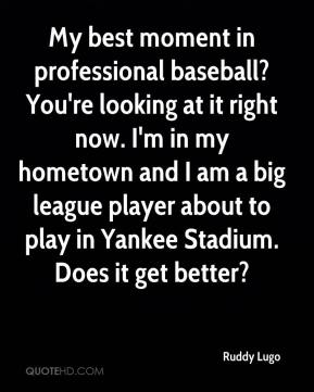 Ruddy Lugo  - My best moment in professional baseball? You're looking at it right now. I'm in my hometown and I am a big league player about to play in Yankee Stadium. Does it get better?