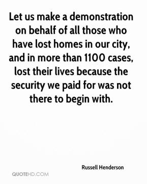 Russell Henderson  - Let us make a demonstration on behalf of all those who have lost homes in our city, and in more than 1100 cases, lost their lives because the security we paid for was not there to begin with.