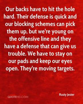 Rusty Jester  - Our backs have to hit the hole hard. Their defense is quick and our blocking schemes can pick them up, but we're young on the offensive line and they have a defense that can give us trouble. We have to stay on our pads and keep our eyes open. They're moving targets.