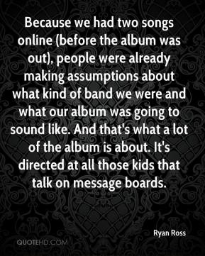 Ryan Ross  - Because we had two songs online (before the album was out), people were already making assumptions about what kind of band we were and what our album was going to sound like. And that's what a lot of the album is about. It's directed at all those kids that talk on message boards.