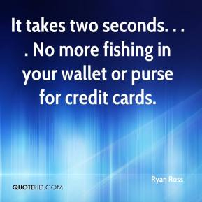 Ryan Ross  - It takes two seconds. . . . No more fishing in your wallet or purse for credit cards.