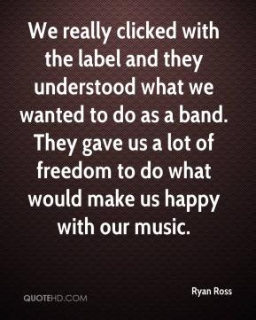 Ryan Ross  - We really clicked with the label and they understood what we wanted to do as a band. They gave us a lot of freedom to do what would make us happy with our music.