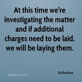 Sal Basilone  - At this time we're investigating the matter and if additional charges need to be laid, we will be laying them.