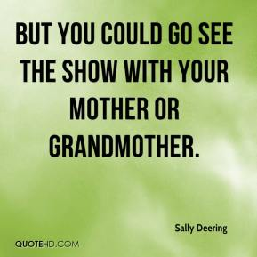 But you could go see the show with your mother or grandmother.