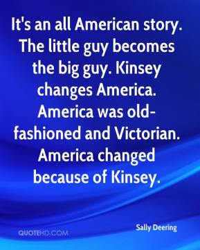 It's an all American story. The little guy becomes the big guy. Kinsey changes America. America was old-fashioned and Victorian. America changed because of Kinsey.