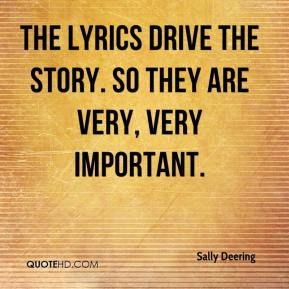 The lyrics drive the story. So they are very, very important.