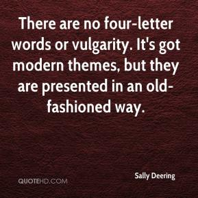 Sally Deering  - There are no four-letter words or vulgarity. It's got modern themes, but they are presented in an old-fashioned way.