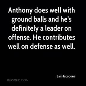 Sam Iacobone  - Anthony does well with ground balls and he's definitely a leader on offense. He contributes well on defense as well.