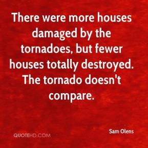 Sam Olens  - There were more houses damaged by the tornadoes, but fewer houses totally destroyed. The tornado doesn't compare.
