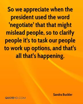 Sandra Buckler  - So we appreciate when the president used the word 'negotiate' that that might mislead people, so to clarify people it's to task our people to work up options, and that's all that's happening.