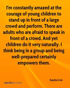 I'm constantly amazed at the courage of young children to stand up in front of a large crowd and perform. There are adults who are afraid to speak in front of a crowd. And yet children do it very naturally. I think being in a group and being well-prepared certainly empowers them.