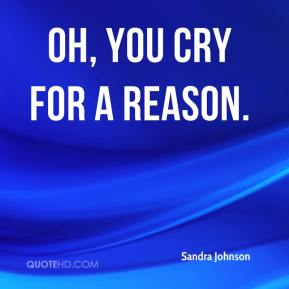 Sandra Johnson  - Oh, you cry for a reason.