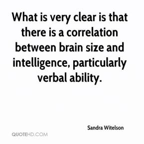 Sandra Witelson  - What is very clear is that there is a correlation between brain size and intelligence, particularly verbal ability.
