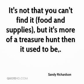 Sandy Richardson  - It's not that you can't find it (food and supplies), but it's more of a treasure hunt then it used to be.