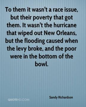 To them it wasn't a race issue, but their poverty that got them. It wasn't the hurricane that wiped out New Orleans, but the flooding caused when the levy broke, and the poor were in the bottom of the bowl.