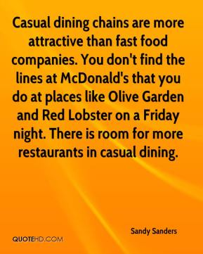 Casual dining chains are more attractive than fast food companies. You don't find the lines at McDonald's that you do at places like Olive Garden and Red Lobster on a Friday night. There is room for more restaurants in casual dining.