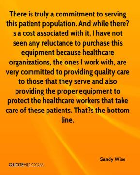 Sandy Wise  - There is truly a commitment to serving this patient population. And while there?s a cost associated with it, I have not seen any reluctance to purchase this equipment because healthcare organizations, the ones I work with, are very committed to providing quality care to those that they serve and also providing the proper equipment to protect the healthcare workers that take care of these patients. That?s the bottom line.