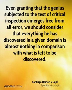Santiago Ramón y Cajal  - Even granting that the genius subjected to the test of critical inspection emerges free from all error, we should consider that everything he has discovered in a given domain is almost nothing in comparison with what is left to be discovered.
