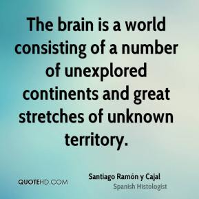 Santiago Ramón y Cajal  - The brain is a world consisting of a number of unexplored continents and great stretches of unknown territory.