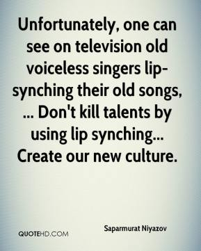 Saparmurat Niyazov  - Unfortunately, one can see on television old voiceless singers lip-synching their old songs, ... Don't kill talents by using lip synching... Create our new culture.