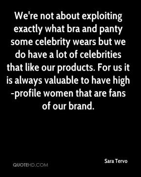 Sara Tervo  - We're not about exploiting exactly what bra and panty some celebrity wears but we do have a lot of celebrities that like our products. For us it is always valuable to have high-profile women that are fans of our brand.