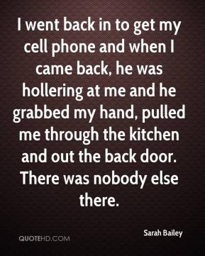 Sarah Bailey  - I went back in to get my cell phone and when I came back, he was hollering at me and he grabbed my hand, pulled me through the kitchen and out the back door. There was nobody else there.
