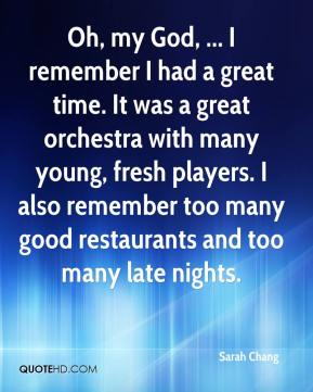 Oh, my God, ... I remember I had a great time. It was a great orchestra with many young, fresh players. I also remember too many good restaurants and too many late nights.