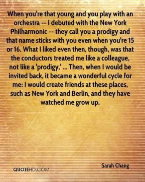 When you're that young and you play with an orchestra -- I debuted with the New York Philharmonic -- they call you a prodigy and that name sticks with you even when you're 15 or 16. What I liked even then, though, was that the conductors treated me like a colleague, not like a 'prodigy,' ... Then, when I would be invited back, it became a wonderful cycle for me: I would create friends at these places, such as New York and Berlin, and they have watched me grow up.
