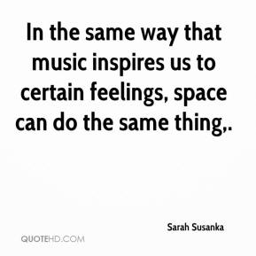 Sarah Susanka  - In the same way that music inspires us to certain feelings, space can do the same thing.