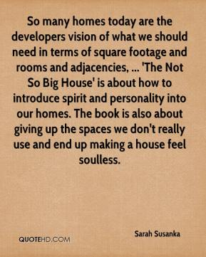 Sarah Susanka  - So many homes today are the developers vision of what we should need in terms of square footage and rooms and adjacencies, ... 'The Not So Big House' is about how to introduce spirit and personality into our homes. The book is also about giving up the spaces we don't really use and end up making a house feel soulless.