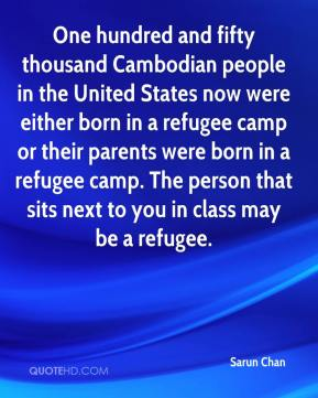 Sarun Chan  - One hundred and fifty thousand Cambodian people in the United States now were either born in a refugee camp or their parents were born in a refugee camp. The person that sits next to you in class may be a refugee.