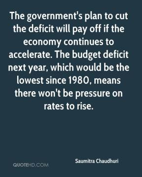 Saumitra Chaudhuri  - The government's plan to cut the deficit will pay off if the economy continues to accelerate. The budget deficit next year, which would be the lowest since 1980, means there won't be pressure on rates to rise.