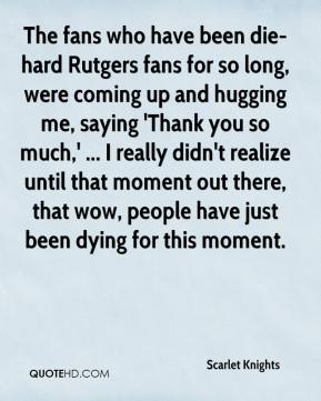 Scarlet Knights  - The fans who have been die-hard Rutgers fans for so long, were coming up and hugging me, saying 'Thank you so much,' ... I really didn't realize until that moment out there, that wow, people have just been dying for this moment.