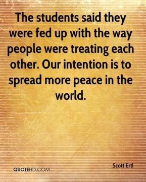 Scott Ertl  - The students said they were fed up with the way people were treating each other. Our intention is to spread more peace in the world.