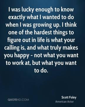 Scott Foley - I was lucky enough to know exactly what I wanted to do when I was growing up. I think one of the hardest things to figure out in life is what your calling is, and what truly makes you happy - not what you want to work at, but what you want to do.