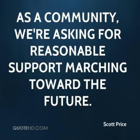 Scott Price  - As a community, we're asking for reasonable support marching toward the future.