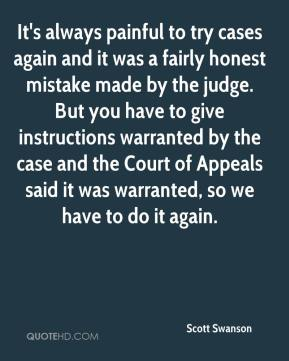 Scott Swanson  - It's always painful to try cases again and it was a fairly honest mistake made by the judge. But you have to give instructions warranted by the case and the Court of Appeals said it was warranted, so we have to do it again.