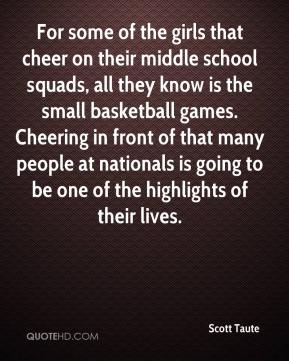 Scott Taute  - For some of the girls that cheer on their middle school squads, all they know is the small basketball games. Cheering in front of that many people at nationals is going to be one of the highlights of their lives.