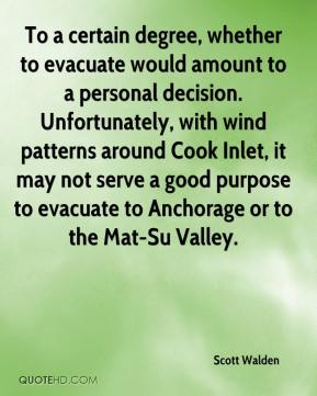 Scott Walden  - To a certain degree, whether to evacuate would amount to a personal decision. Unfortunately, with wind patterns around Cook Inlet, it may not serve a good purpose to evacuate to Anchorage or to the Mat-Su Valley.