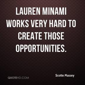 Scotte Massey  - Lauren Minami works very hard to create those opportunities.