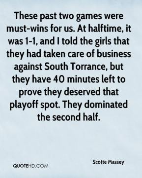 Scotte Massey  - These past two games were must-wins for us. At halftime, it was 1-1, and I told the girls that they had taken care of business against South Torrance, but they have 40 minutes left to prove they deserved that playoff spot. They dominated the second half.