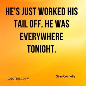 Sean Connolly  - He's just worked his tail off. He was everywhere tonight.