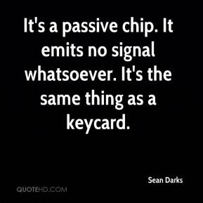Sean Darks  - It's a passive chip. It emits no signal whatsoever. It's the same thing as a keycard.
