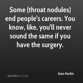 Sean Mackin  - Some (throat nodules) end people's careers. You know, like, you'll never sound the same if you have the surgery.