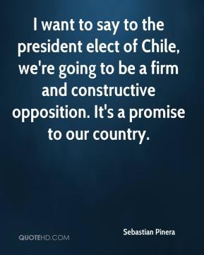 Sebastian Pinera  - I want to say to the president elect of Chile, we're going to be a firm and constructive opposition. It's a promise to our country.