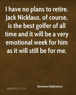 Severiano Ballesteros  - I have no plans to retire. Jack Nicklaus, of course, is the best golfer of all time and it will be a very emotional week for him as it will still be for me.