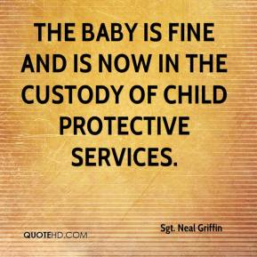 Sgt. Neal Griffin  - The baby is fine and is now in the custody of Child Protective Services.