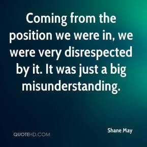 Shane May  - Coming from the position we were in, we were very disrespected by it. It was just a big misunderstanding.